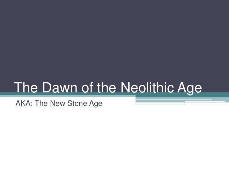 The Dawn of the Neolithic AgeAKA: The New Stone Age