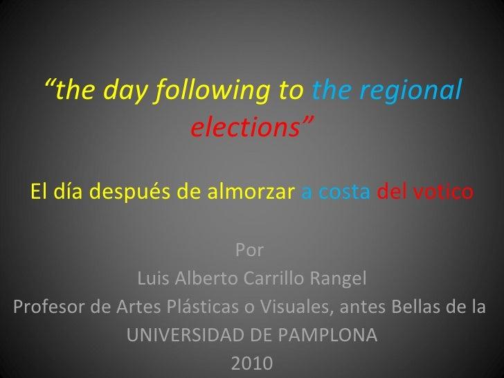 """"""" the day following to  the regional  elections"""" El día después de almorzar  a costa  del votico Por  Luis Alberto Carrill..."""