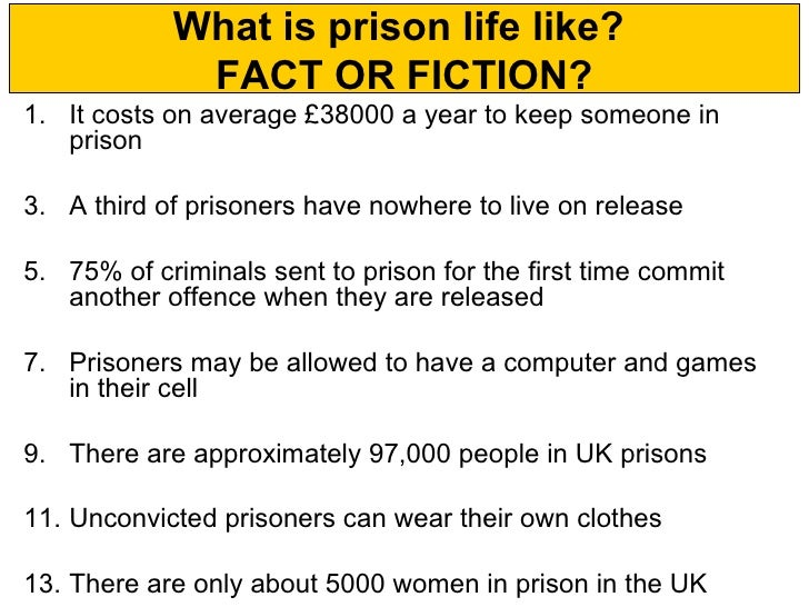 What is prison life like?             FACT OR FICTION?1. It costs on average £38000 a year to keep someone in   prison3. A...