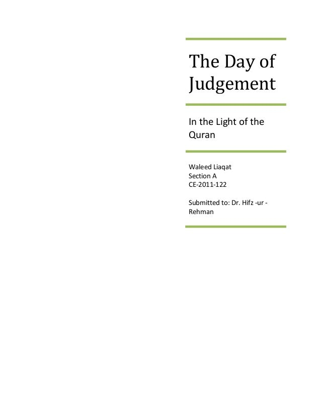 The Day of Judgement In the Light of the Quran Waleed Liaqat Section A CE-2011-122 Submitted to: Dr. Hifz -ur - Rehman