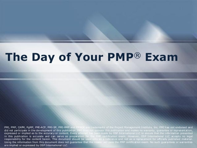 The Day of Your PMP® Exam PMI, PMP, CAPM, PgMP, PMI-ACP, PMI-SP, PMI-RMP and PMBOK are trademarks of the Project Managemen...