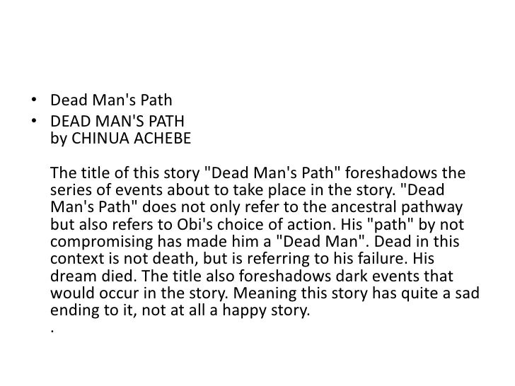 "an analysis of dead mans path by chinua achebe Chinua achebe, author of ""dead men's path,"" was born in a village in eastern  nigeria because he was a the son of a missionary, he had a christian  upbringing."