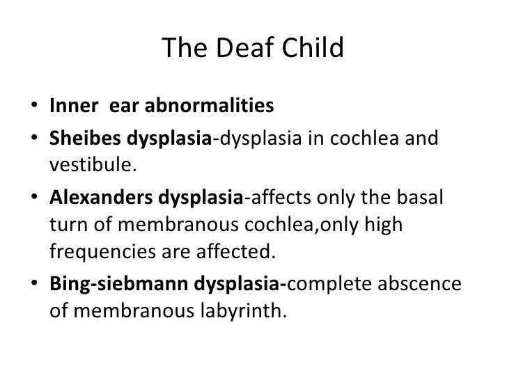 The Deaf Child<br />Inner  ear abnormalities<br />Sheibes dysplasia-dysplasia in cochlea and vestibule.<br />Alexanders dy...
