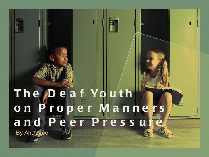 The Deaf Youth  on Proper Manners  and Peer Pressure By Ana Arce