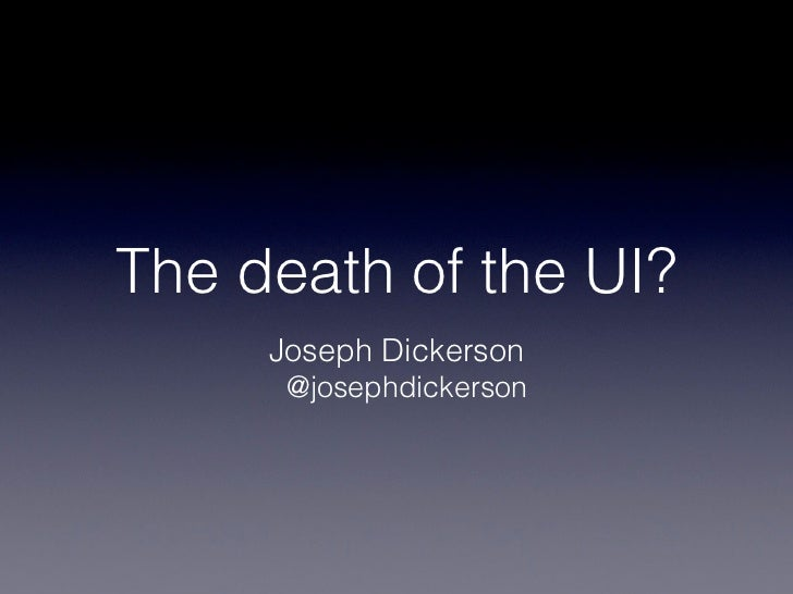 The death of the UI?     Joseph Dickerson      @josephdickerson