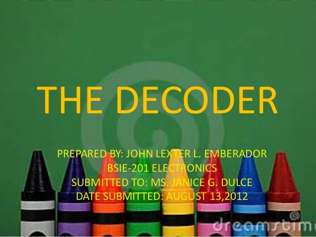 THE DECODERPREPARED BY: JOHN LEXTER L. EMBERADOR         BSIE-201 ELECTRONICS  SUBMITTED TO: MS. JANICE G. DULCE   DATE SU...