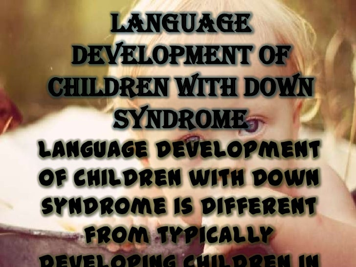 Language Development ofChildren with Down     SyndromeLanguage developmentof children with Downsyndrome is different    fr...