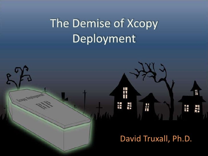 The Demise of Xcopy Deployment<br />David Truxall, Ph.D.<br />