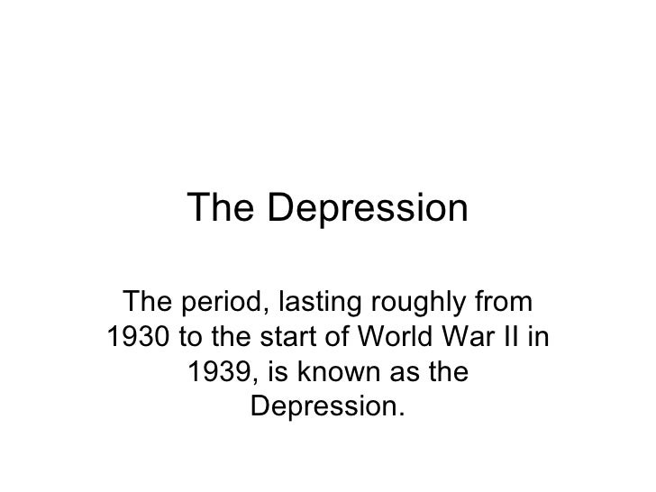 The Depression The period, lasting roughly from1930 to the start of World War II in      1939, is known as the           D...