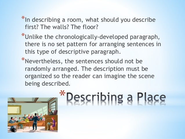a short descriptive essay about my room My bedroom is my favorite room in my house i enjoy my bedroom because it describes me the things that describe me the most in my room are the wall colors, bedroom suit, and the decorations.