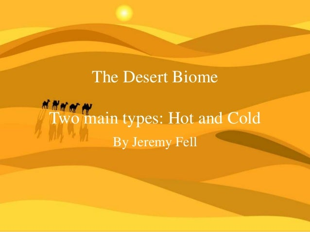 The Desert Biome Two main types: Hot and Cold By Jeremy Fell