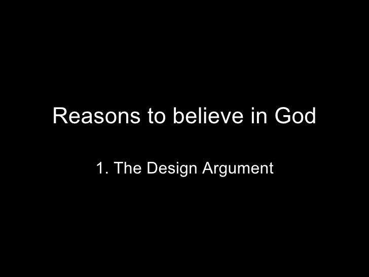 Reasons to believe in God 1. The Design Argument