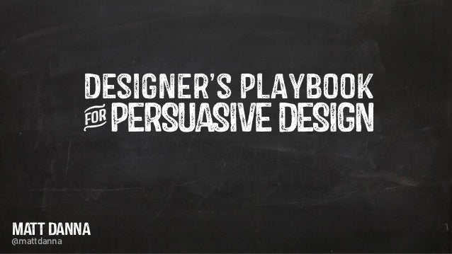 Designer's Playbook iPERSUASIVEDESIGN MATT DANNA @mattdanna