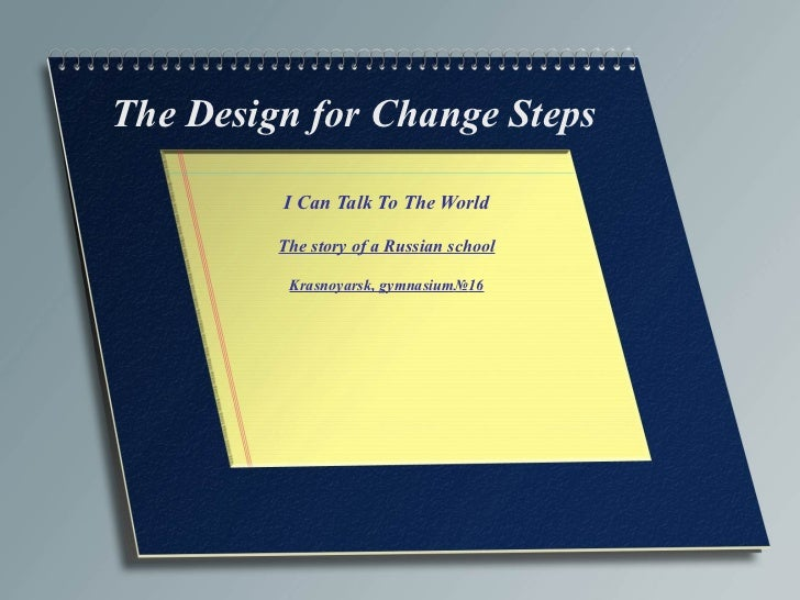 I Can Talk To The World The story of a Russian school Krasnoyarsk, gymnasium № 16 The Design for Change Steps