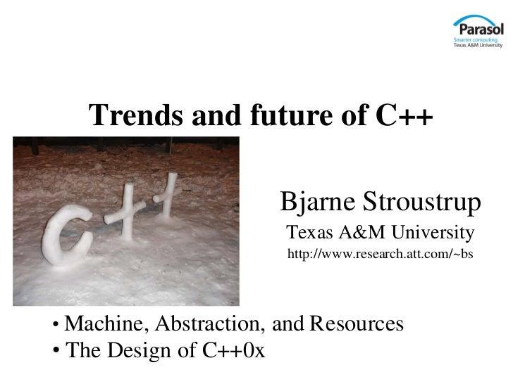 Trends and future of C++                        Bjarne Stroustrup                        Texas A&M University             ...