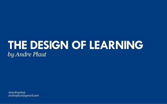 THE DESIGN OF LEARNING by Andre Plaut @andreplaut andreplaut@gmail.com