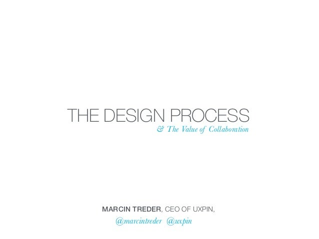 THE DESIGN PROCESS & The Value of Collaboration MARCIN TREDER, CEO OF UXPIN, @marcintreder @uxpin