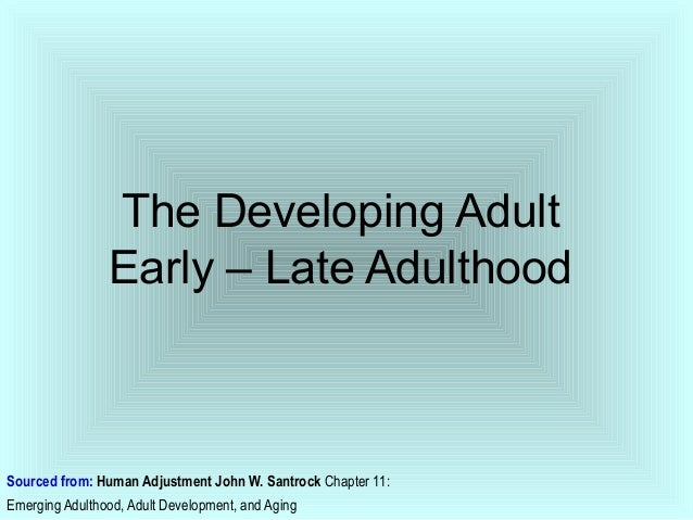 The Developing Adult Early – Late Adulthood  Sourced from: Human Adjustment John W. Santrock Chapter 11: Emerging Adulthoo...