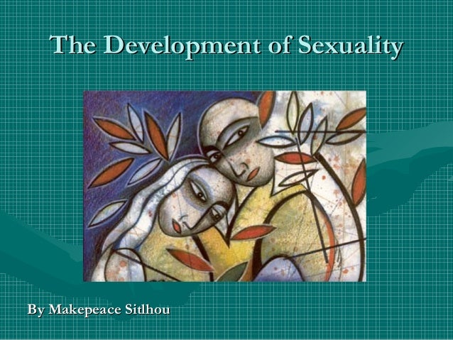 The Development of SexualityThe Development of Sexuality By Makepeace SitlhouBy Makepeace Sitlhou