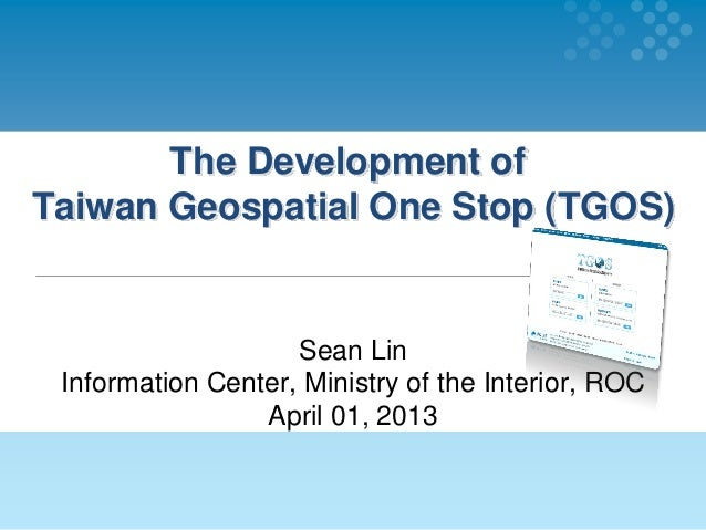 The Development ofTaiwan Geospatial One Stop (TGOS)Sean LinInformation Center, Ministry of the Interior, ROCApril 01, 2013