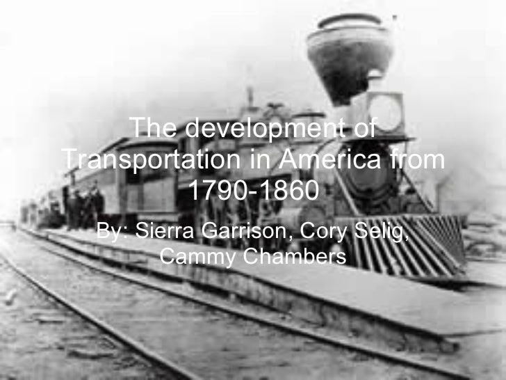 The development of Transportation in America from 1790-1860 By: Sierra Garrison, Cory Selig, Cammy Chambers