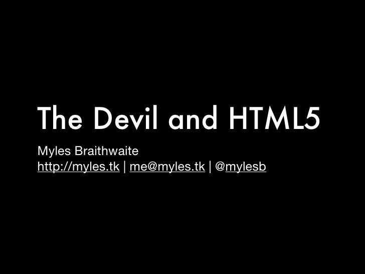 The Devil and HTML5 Myles Braithwaite http://myles.tk   me@myles.tk   @mylesb