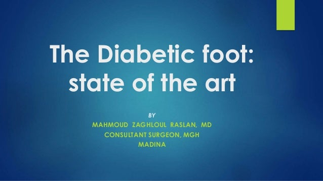 The Diabetic foot: state of the art BY MAHMOUD ZAGHLOUL RASLAN, MD CONSULTANT SURGEON, MGH MADINA