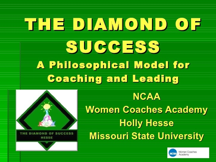 THE DIAMOND OF SUCCESS A Philosophical Model for Coaching and Leading NCAA Women Coaches Academy Holly Hesse Missouri Stat...
