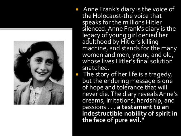 diary of anne frank essays Diary of anne frank essays in the diary of anne frank, a young teenage girl must struggle as prejudice fights against her religion anne frank demonstrates perseverance as she maintains her normal lifestyle while her and her family fights for survival in the second world war as the nazis are trying.