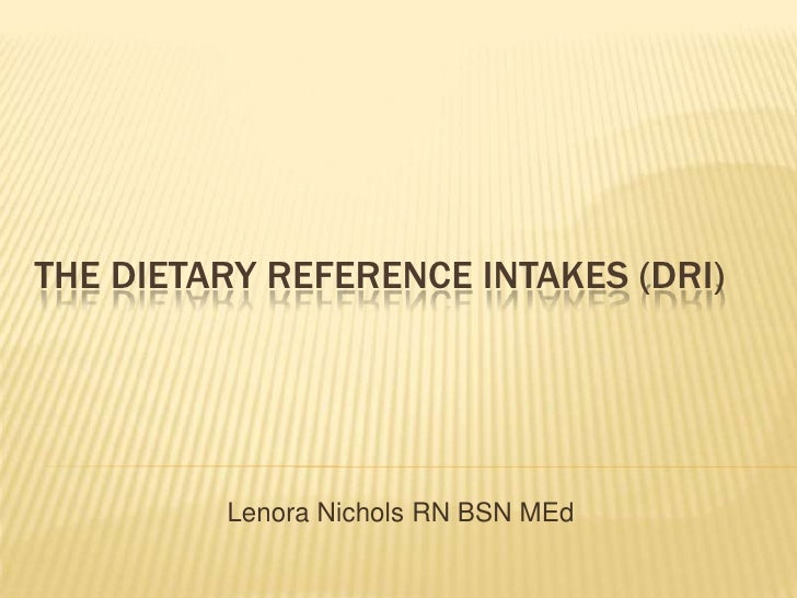 The Dietary Reference Intakes (DRI)<br />Lenora Nichols RN BSN MEd<br />