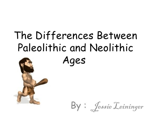similarities between paleolithic and neolithic ages View lab report - the differences between paleolithic and neolithic periods are from humanities 1020 at university of central florida the differences between.