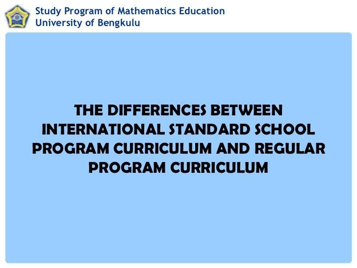 Study Program of Mathematics EducationUniversity of Bengkulu     THE DIFFERENCES BETWEEN INTERNATIONAL STANDARD SCHOOLPROG...