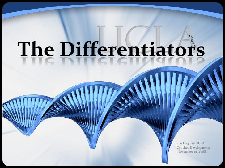 The Differentiators                    Sue Enquist-UCLA                 Coaches Development                 November 19, 2...