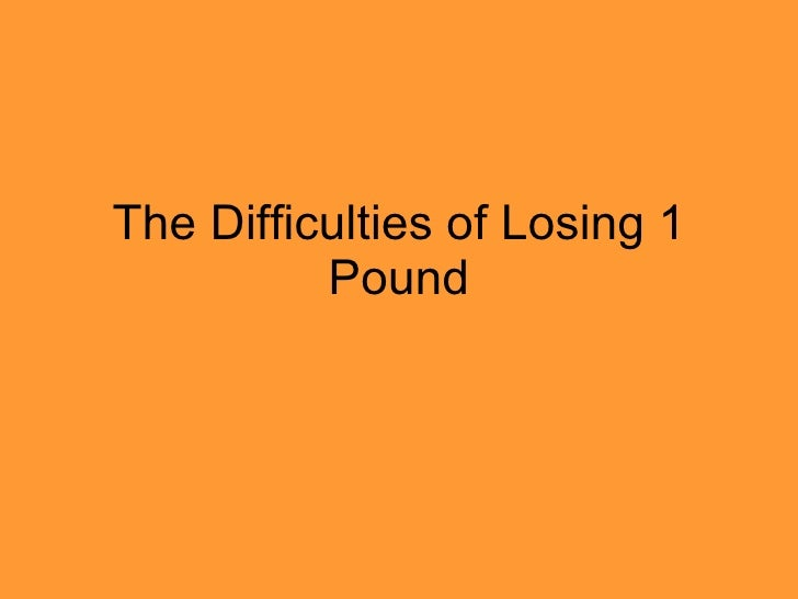 The Difficulties of Losing 1 Pound