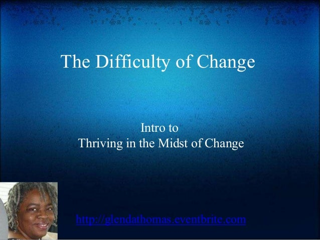 The Difficulty of Change Intro to Thriving in the Midst of Change http://glendathomas.eventbrite.com