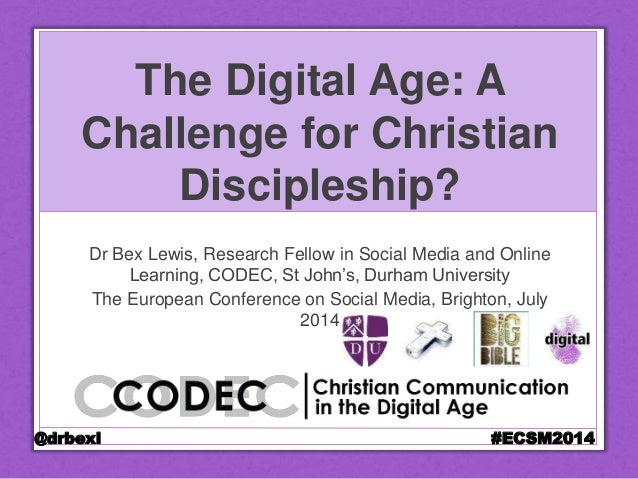 The Digital Age: A Challenge for Christian Discipleship? Dr Bex Lewis, Research Fellow in Social Media and Online Learning...