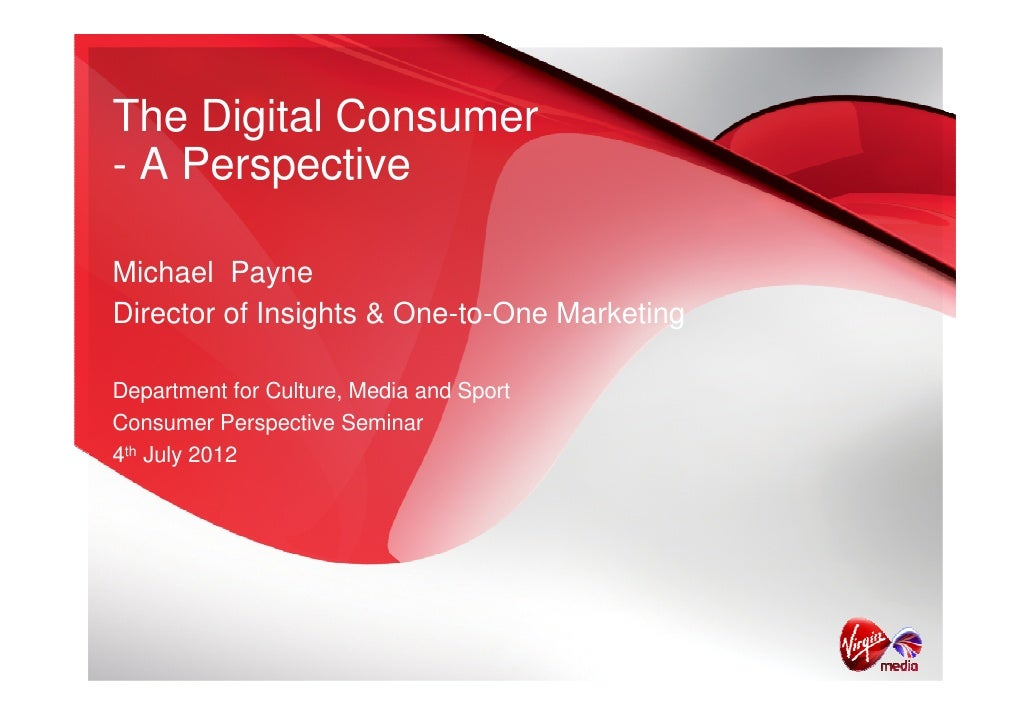 The Digital Consumer- A PerspectiveMichael PayneDirector of Insights & One-to-One MarketingDepartment for Culture, Media a...