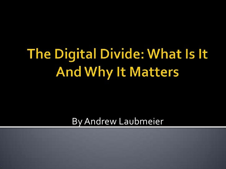 The Digital Divide: What Is It And Why It Matters<br />By Andrew Laubmeier<br />