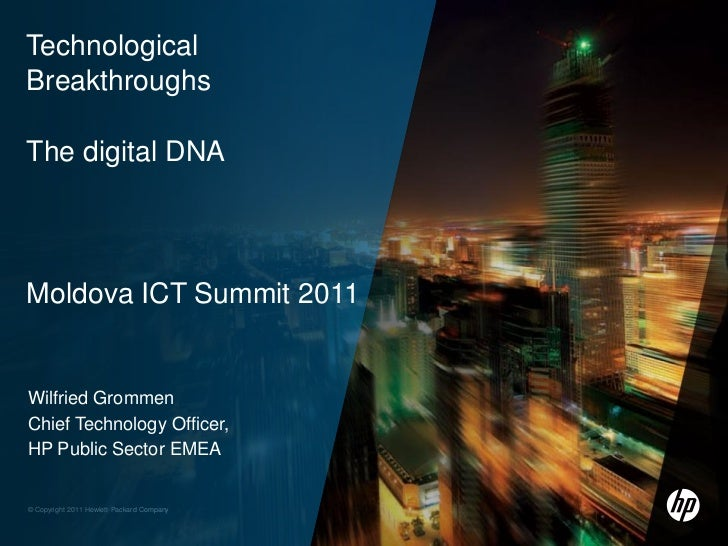 TechnologicalBreakthroughsThe digital DNAMoldova ICT Summit 2011Wilfried GrommenChief Technology Officer,HP Public Sector ...