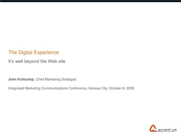 The Digital Experience It's well beyond the Web site   John Kottcamp, Chief Marketing Strategist  Integrated Marketing Com...