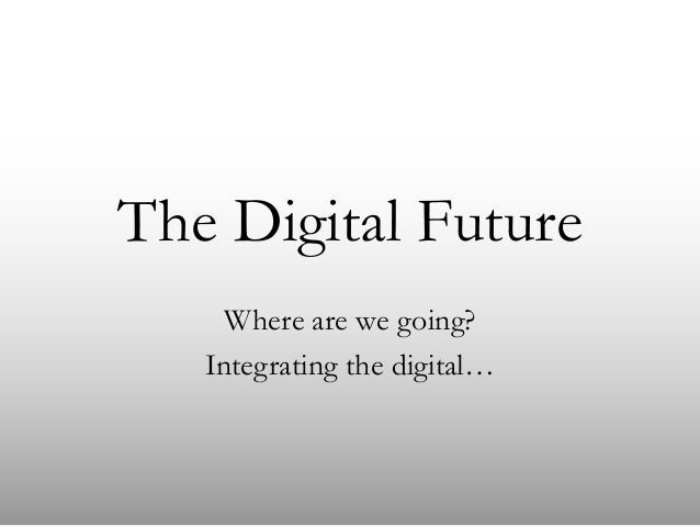 The Digital Future Where are we going? Integrating the digital…