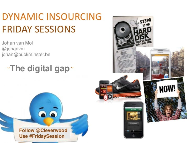 "DYNAMIC INSOURCING<br />FRIDAY SESSIONS<br />Johan van Mol<br />@johanvm<br />johan@buckminster.be<br />""The digital gap""<..."
