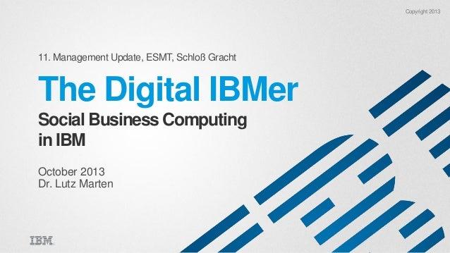 Copyright 2013  11. Management Update, ESMT, Schloß Gracht  The Digital IBMer Social Business Computing in IBM October 201...