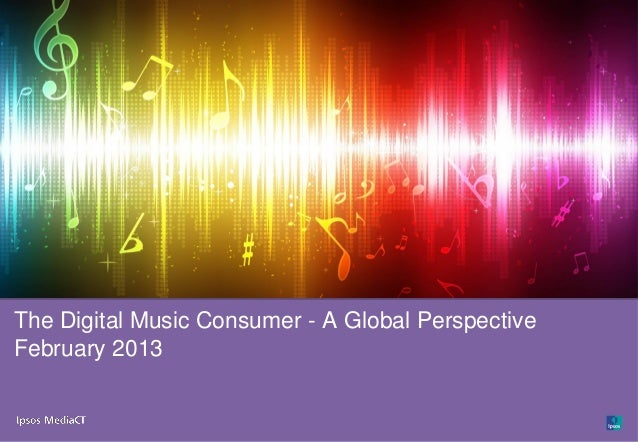 Ipsos MediaCT | The Digital Music Consumer – A Global Perspective   1The Digital Music Consumer - A Global PerspectiveFebr...