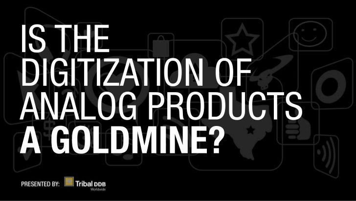 The digitization of analog products.  Is There Gold at the End of the Rainbow?