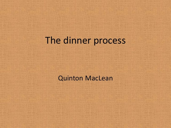 The dinner process<br />Quinton MacLean<br />