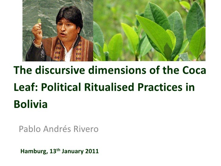The discursive dimensions of the Coca Leaf: Political Ritualised Practices in Bolivia<br />Pablo Andrés Rivero<br />Hambur...