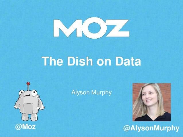 The Dish on Data Alyson Murphy  @Moz  @AlysonMurphy