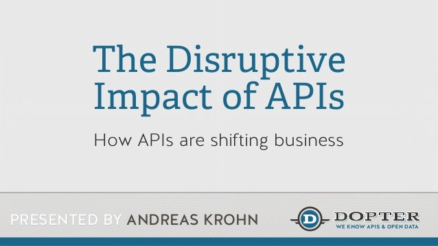 The Disruptive Impact of APIs How APIs are shifting business  PRESENTED BY ANDREAS KROHN