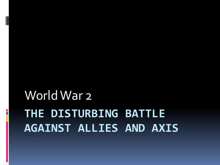 World War 2THE DISTURBING BATTLEAGAINST ALLIES AND AXIS